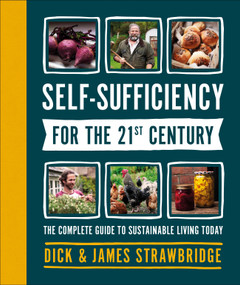 Self-Sufficiency for the 21st Century (The Complete Guide to Sustainable Living Today) by Dick and James Strawbridge, 9781465489586