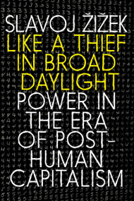 Like a Thief in Broad Daylight (Power in the Era of Post-Human Capitalism) by Slavoj Zizek, 9781609809751