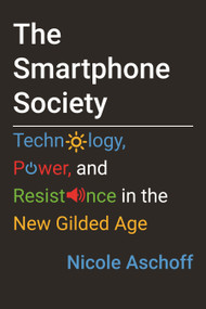 The Smartphone Society (Technology, Power, and Resistance in the New Gilded Age) by Nicole Aschoff, 9780807061688
