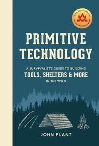Primitive Technology (A Survivalist's Guide to Building Tools, Shelters, and More in the Wild) by John Plant, 9781984823670