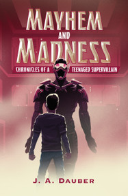 Mayhem and Madness (Chronicles of a Teenaged Supervillain) by J. A. Dauber, 9780823442553