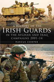 A History of the Irish Guards in the Afghan and Iraq Campaigns 2001-2014 by Marcus Cowper, 9781472817747