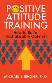 Positive Attitude Training (How to Be an Unshakable Optimist) by Ph.D. Broder, Michael S., 9781722501709