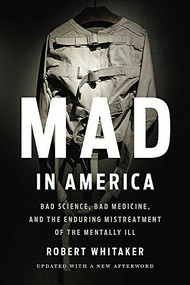 Mad in America (Bad Science, Bad Medicine, and the Enduring Mistreatment of the Mentally Ill) by Robert Whitaker, 9781541618060