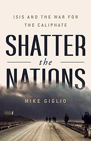 Shatter the Nations (ISIS and the War for the Caliphate) by Mike Giglio, 9781541742352