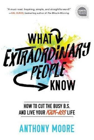 What Extraordinary People Know (How to Cut the Busy B.S. and Live Your Kick-Ass Life) by Anthony Moore, 9781492679547
