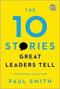 The 10 Stories Great Leaders Tell by Paul Smith, 9781492680260