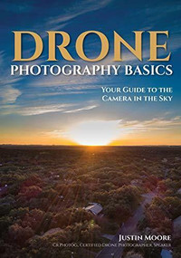 Drone Photography Basics (Your Guide to the Camera in the Sky) by Justin Moore, 9781682034088