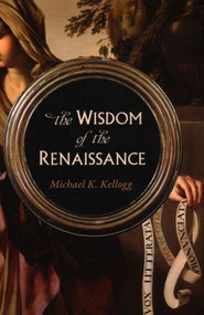 The Wisdom of the Renaissance by Michael K. Kellogg, 9781633885189