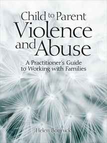 Child to Parent Violence and Abuse (A Practitioner's Guide to Working with Families) by Helen Bonnick, 9781912755257