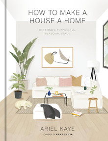 How to Make a House a Home (Creating a Purposeful, Personal Space) by Ariel Kaye, 9781984826466