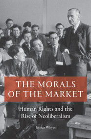 The Morals of the Market (Human Rights and the Rise of Neoliberalism) by Jessica Whyte, 9781786633118