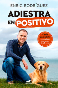 Adiestra en positivo: Guía completa para educar a tu perro desde cero / Positive Training: A Complete Guide for Training Your Dog From Zero by Enric Rodriguez, 9788417664305