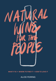 Natural Wine for the People (What It Is, Where to Find It, How to Love It) by Alice Feiring, 9780399582431