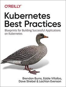 Kubernetes Best Practices (Blueprints for Building Successful Applications on Kubernetes) by Brendan Burns, Eddie Villalba, Dave Strebel, Lachlan Evenson, 9781492056478