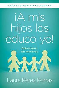 "¡A mis hijos los educo yo! / ""I Teach my Children"" (Sobre sexo sin mentiras.) by Laura Pérez Porras, 9781629992778"