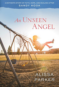 An Unseen Angel (A Mother's Story of Faith, Hope, and Healing after Sandy Hook) by Alissa Parker, 9781629722795