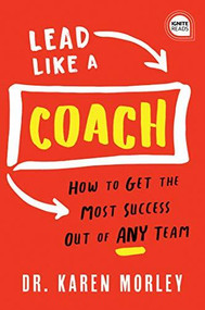 Lead Like a Coach (How to Get the Most Success Out of ANY Team) by Karen Morley, 9781728210650