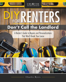 DIY for Renters: Don't Call the Landlord (A Renter's Guide to Repairs and Personalizations That Won't Break Your Lease) by Charles Byers, 9781580118330