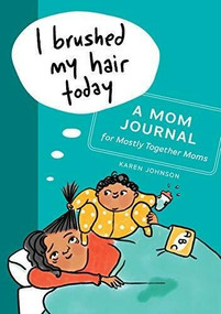I Brushed My Hair Today (A Mom Journal for Mostly Together Moms) by Karen Johnson, 9781641525589