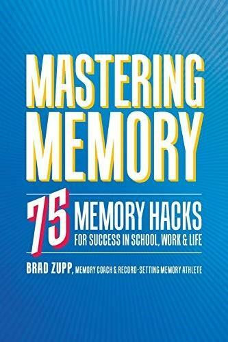 Mastering Memory (75 Memory Hacks for Success in School, Work, and Life) by Brad Zupp, 9781641522861