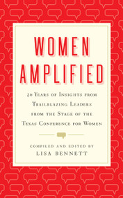 Women Amplified (20 Years of Insights from Trailblazing Leaders from the Stage of the Texas Conference for Women) by Lisa Bennett, 9781626346918