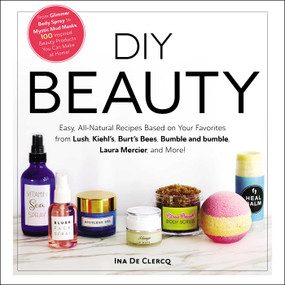 DIY Beauty (Easy, All-Natural Recipes Based on Your Favorites from Lush, Kiehl's, Burt's Bees, Bumble and bumble, Laura Mercier, and More!) by Ina De Clercq, 9781507209424