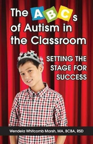 The ABCs of Autism in the Classroom: Setting the Stage for Success by Wendela Whitcomb Marsh, 9781941765685