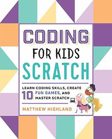 Coding for Kids: Scratch (Learn Coding Skills, Create 10 Fun Games, and Master Scratch) by Matthew Highland, 9781641522458