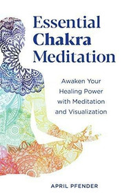 Essential Chakra Meditation (Awaken Your Healing Power with Meditation and Visualization) by April Pfender, 9781641525152