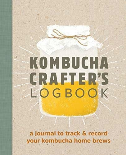 Kombucha Crafter's Logbook (A Journal to Track and Record Your Kombucha Home Brews) by Angelica Kelly, 9781641527453