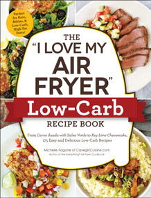 "The ""I Love My Air Fryer"" Low-Carb Recipe Book (From Carne Asada with Salsa Verde to Key Lime Cheesecake, 175 Easy and Delicious Low-Carb Recipes) by Michelle Fagone, 9781507212264"