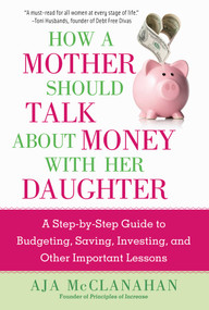 How a Mother Should Talk About Money with Her Daughter (A Step-by-Step Guide to Budgeting, Saving, Investing, and Other Important Lessons) by Aja McClanahan, 9781621537427