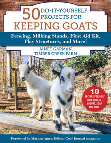 50 Do-It-Yourself Projects for Keeping Goats (Fencing, Milking Stands, First Aid Kit, Play Structures, and More!) by Janet Garman, 9781510750128