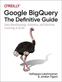 Google BigQuery: The Definitive Guide (Data Warehousing, Analytics, and Machine Learning at Scale) by Valliappa Lakshmanan, Jordan Tigani, 9781492044468