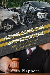 Preparing and Prevailing in Your Accident Claim (Taking You From Your Crash to Courtroom Success) by Stan Plappert, 9781950892129