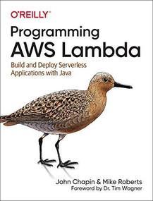 Programming AWS Lambda (Build and Deploy Serverless Applications with Java) by John Chapin, Mike Roberts, 9781492041054