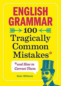 English Grammar (100 Tragically Common Mistakes (and How to Correct Them)) by Sean Williams, 9781641523738
