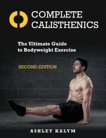 Complete Calisthenics, Second Edition (The Ultimate Guide to Bodyweight Exercise) by Ashley Kalym, 9781623174118