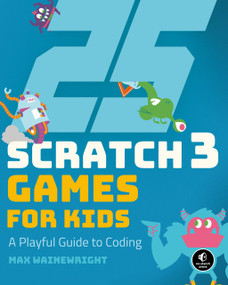 25 Scratch 3 Games for Kids (A Playful Guide to Coding) by Max Wainewright, 9781593279905