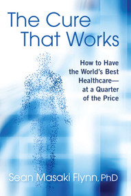 The Cure That Works (How to Have the World's Best Healthcare -- at a Quarter of the Price) by Sean Masaki Flynn, 9781621579533