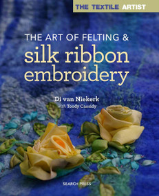 Textile Artist: The Art of Felting and Silk Ribbon Embroidery by Di Van Niekerk, Toody Cassidy, 9781782214427