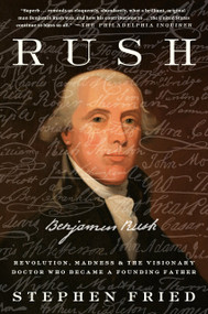 Rush (Revolution, Madness, and Benjamin Rush, the Visionary Doctor Who Became a Founding Father) - 9780804140089 by Stephen Fried, 9780804140089
