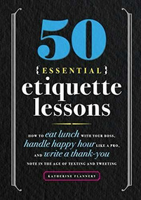 50 Essential Etiquette Lessons (How to Eat Lunch with Your Boss, Handle Happy Hour Like a Pro, and Write a Thank You Note in the Age of Texting and Tweeting) by Katherine Furman, 9781641525930