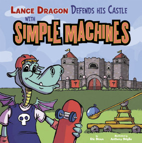 Lance Dragon Defends His Castle with Simple Machines by Eric Braun, Anthony Briglia, Paul Ohmann, 9781404877085