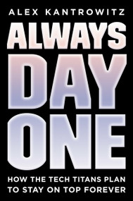 Always Day One (How the Tech Titans Plan to Stay on Top Forever) by Alex Kantrowitz, 9780593083482