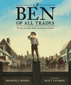 A Ben of All Trades: The Most Inventive Boyhood of Benjamin Franklin by Michael J. Rosen, Matt Tavares, 9781536201215