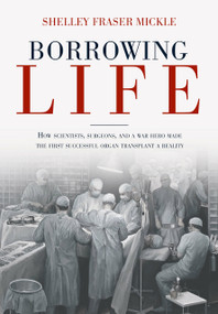 Borrowing Life (How Scientists, Surgeons, and a War Hero Made the First Successful Organ Transplant a Reality) by Shelley Fraser Mickle, 9781623545390