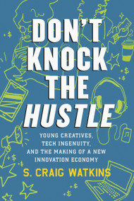 Don't Knock the Hustle (Young Creatives, Tech Ingenuity, and the Making of a New Innovation Economy) - 9780807028391 by S. Craig Watkins, 9780807028391