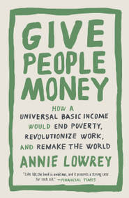 Give People Money (How a Universal Basic Income Would End Poverty, Revolutionize Work, and Remake the World) - 9781524758776 by Annie Lowrey, 9781524758776
